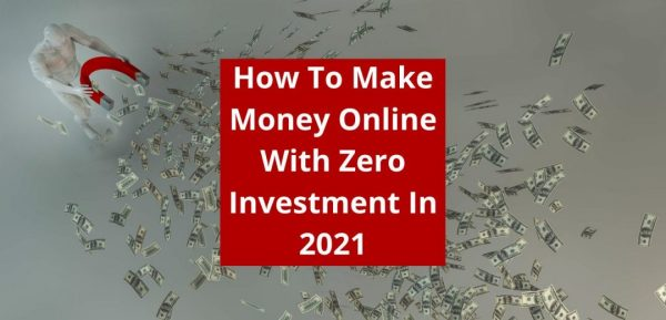 How To Make Money Online With Zero Investment In 2021