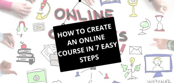 HOW TO CREATE AN ONLINE COURSE IN 7 EASY STEPS