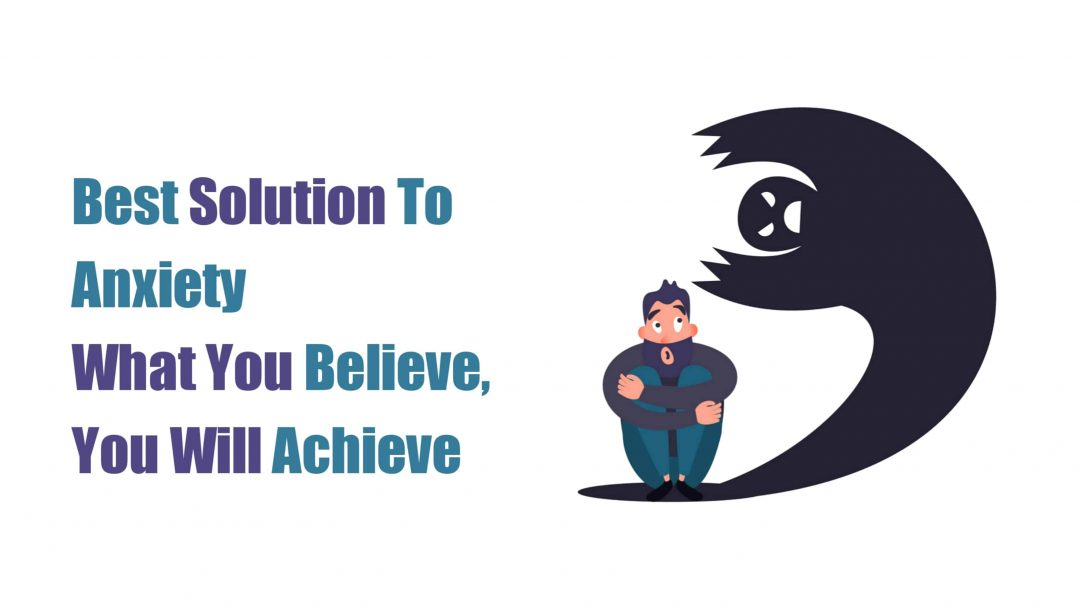 Best Solution To Anxiety-What You Believe, You Will Achieve